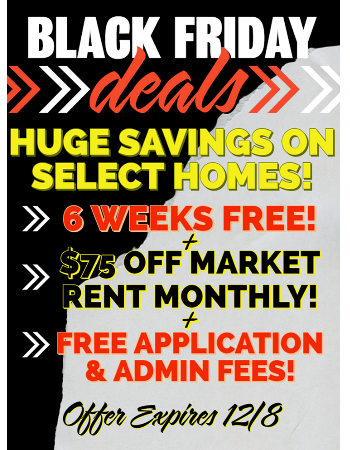 Black Friday Deals on select homes! 6 Weeks Free, $75.00 Off Market Rent Monthly and Free Application and Admin Fees! Hurry In, this offer expires 12/8/2019.