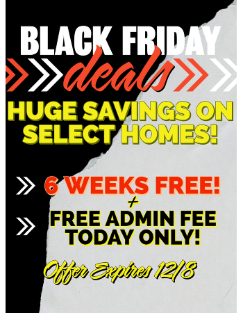 Black Friday Deals! 6 Weeks Rent Free on select homes! Free Admin Fee if you lease today! Offer Expires 12/8/2019