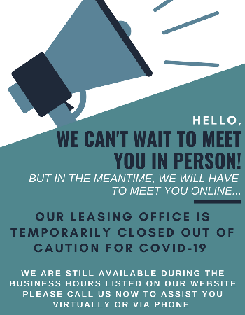 Our leasing office is temporarily closed out of caution for covid-19. We are still available during normal business hours to help.