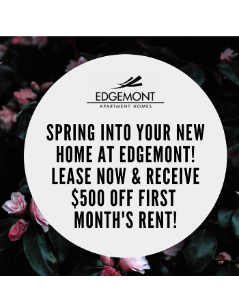 Spring into your new home at Edgemont! Lease now and save $500! Call today for details!*