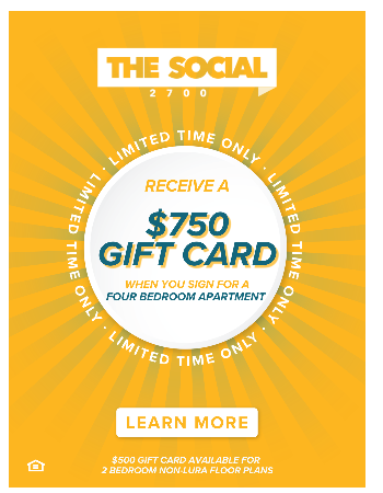 Sign for a 4-Bedroom Apartment and Receive a $750 Gift Card After Move-In. 2-Bedroom Apartments Receive a $500 Gift Card After Move-In (Excludes LURA Floor Plans)! Plus, Waived App & Admin Fees.